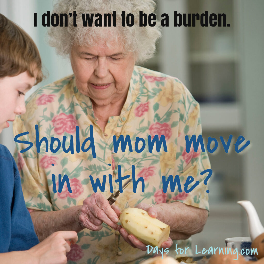 I don't want to be a burden. Should mom move in with me? Questions to consider when planning how to care for aging parents. Daysforlearning.com